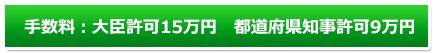 手数料:大臣許可15万円 都道府県知事許可9万円