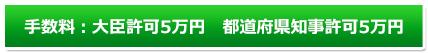 手数料:大臣許可5万円 都道府県知事許可5万円