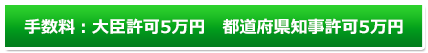 手数料:手数料:大臣許可5万円 都道府県知事許可5万円