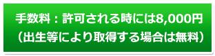 手数料:手数料:許可される時には8,000円(出生等により取得する場合は無料)